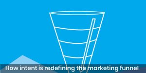 How intent is redefining the marketing funnel