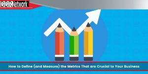 How to Define (and Measure) the Metrics That are Crucial to Your Business