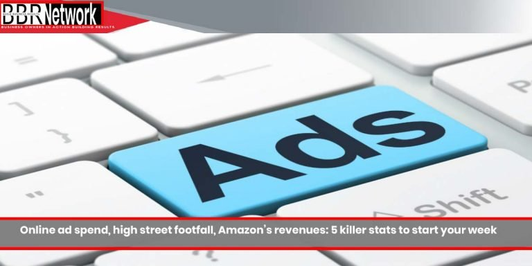 Online ad spend, high street footfall, Amazon's revenues: 5 killer stats to start your week