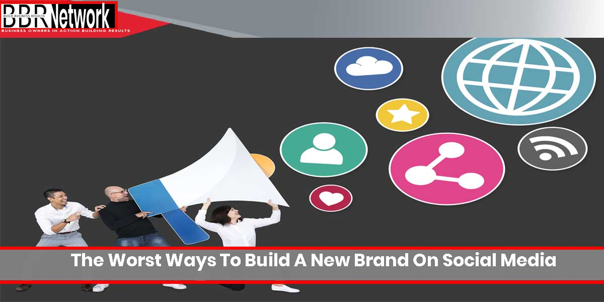 The Worst Ways To Build A New Brand On Social Media
