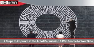 7 Steps to Improve in the Art of Persuasion & Win People to Your Side
