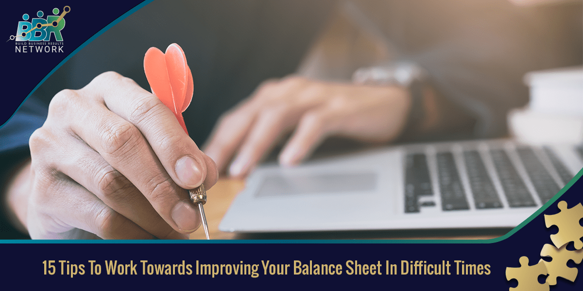 15 Tips To Work Towards Improving Your Balance Sheet In Difficult Times