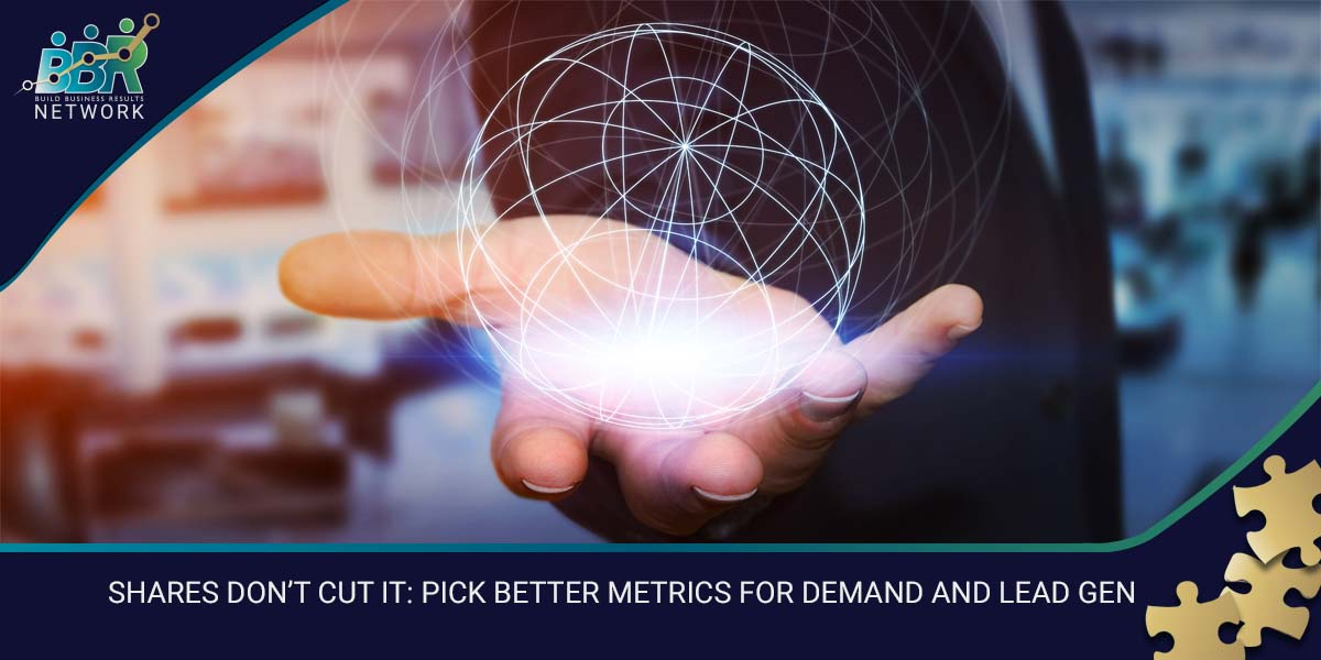 SHARES DON'T CUT IT PICK BETTER METRICS FOR DEMAND AND LEAD GEN