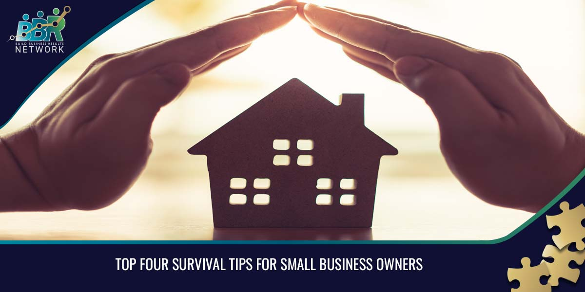 TOP FOUR SURVIVAL TIPS FOR SMALL BUSINESS OWNERS